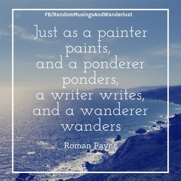 Just as a painter paints, and a ponderer pondersa writer writes,and a wanderer wanders